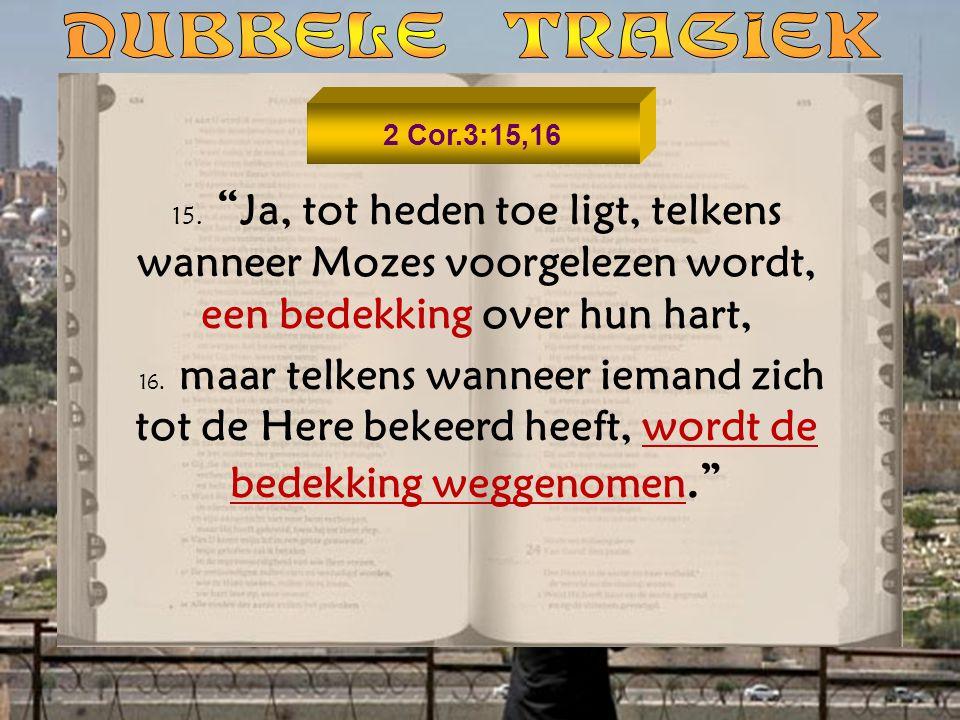 DUBBELE TRAGIEK 2 Cor.3:15,16. 15. Ja, tot heden toe ligt, telkens wanneer Mozes voorgelezen wordt, een bedekking over hun hart,