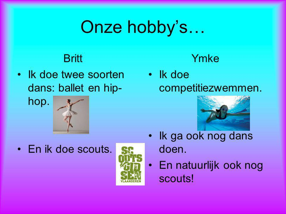 Onze hobby's… Britt Ik doe twee soorten dans: ballet en hip-hop.