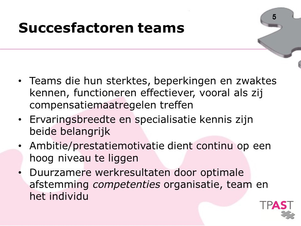 Succesfactoren teams Teams die hun sterktes, beperkingen en zwaktes kennen, functioneren effectiever, vooral als zij compensatiemaatregelen treffen.