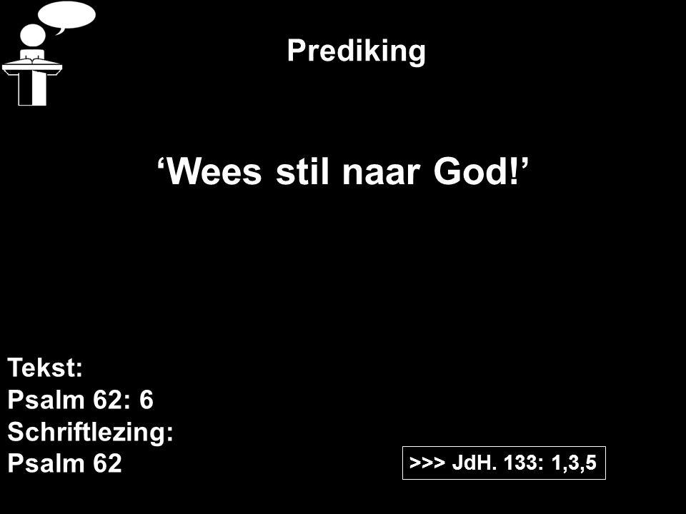 'Wees stil naar God!' Prediking Tekst: Psalm 62: 6 Schriftlezing: