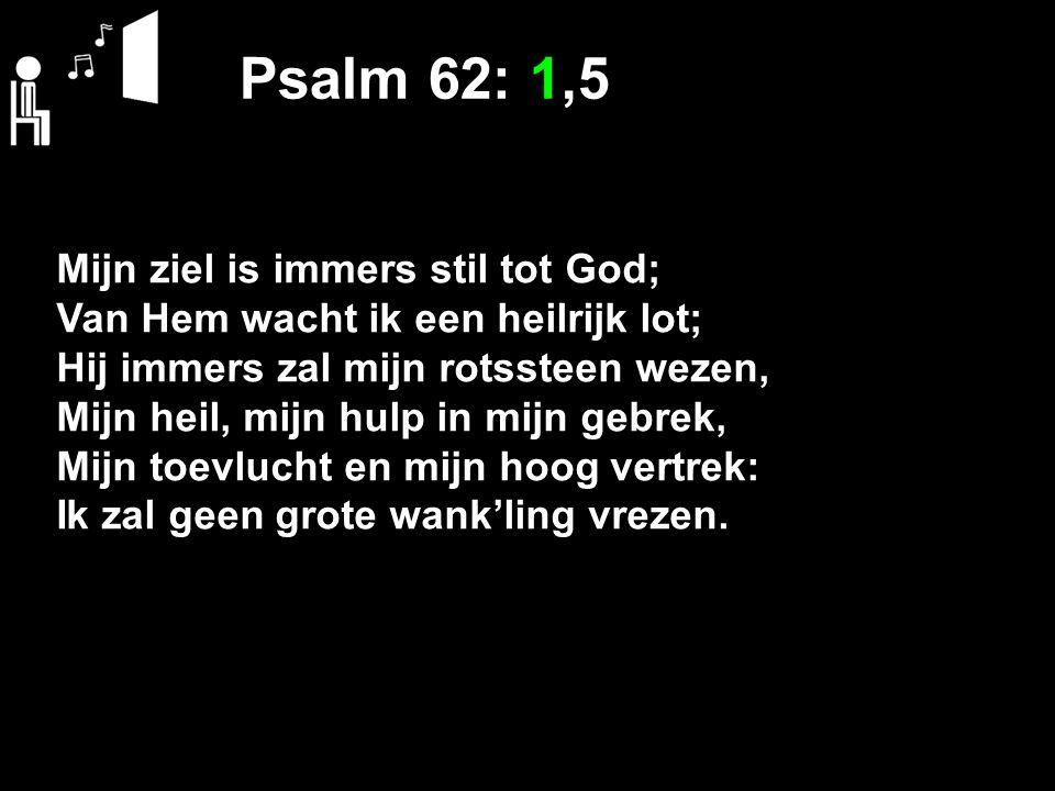 Psalm 62: 1,5 Mijn ziel is immers stil tot God;