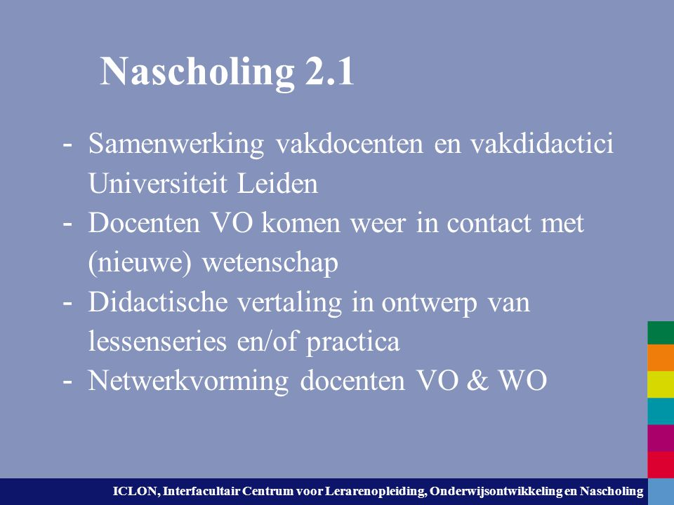 Nascholing 2.1 Samenwerking vakdocenten en vakdidactici Universiteit Leiden. Docenten VO komen weer in contact met (nieuwe) wetenschap.
