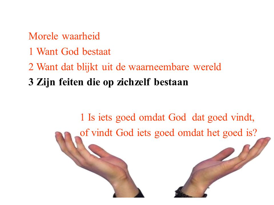 Morele waarheid 1 Want God bestaat. 2 Want dat blijkt uit de waarneembare wereld. 3 Zijn feiten die op zichzelf bestaan.