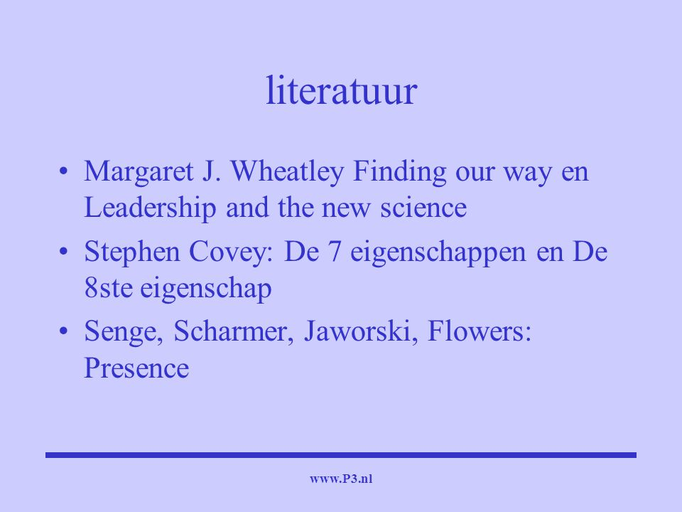 literatuur Margaret J. Wheatley Finding our way en Leadership and the new science. Stephen Covey: De 7 eigenschappen en De 8ste eigenschap.