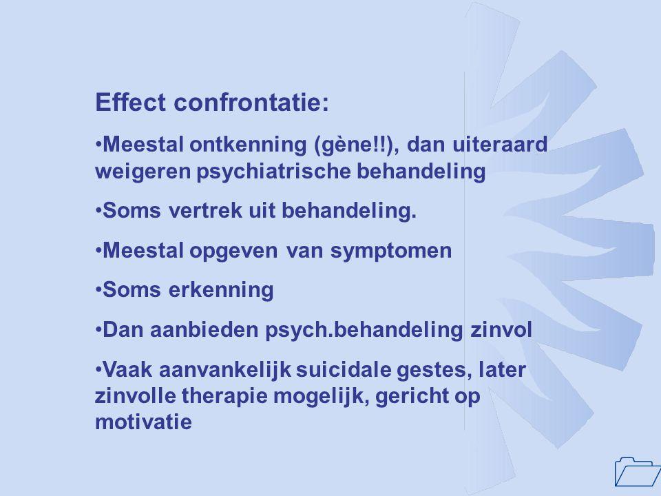 Effect confrontatie: Meestal ontkenning (gène!!), dan uiteraard weigeren psychiatrische behandeling.