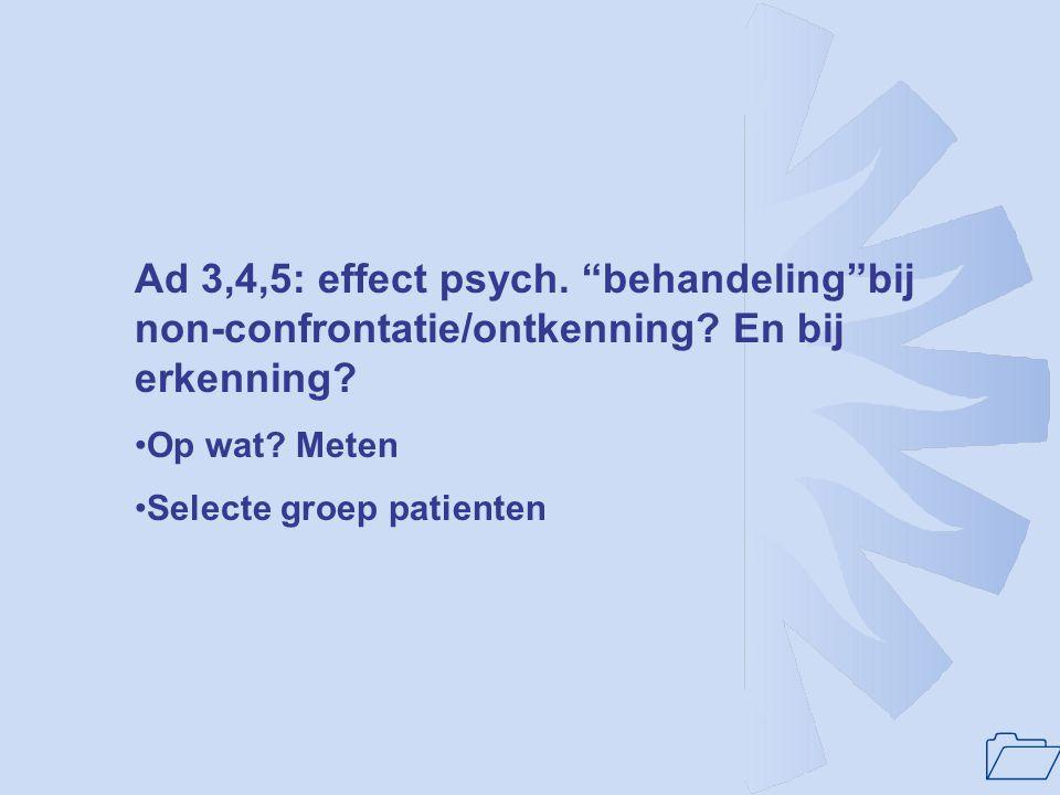 Ad 3,4,5: effect psych. behandeling bij non-confrontatie/ontkenning