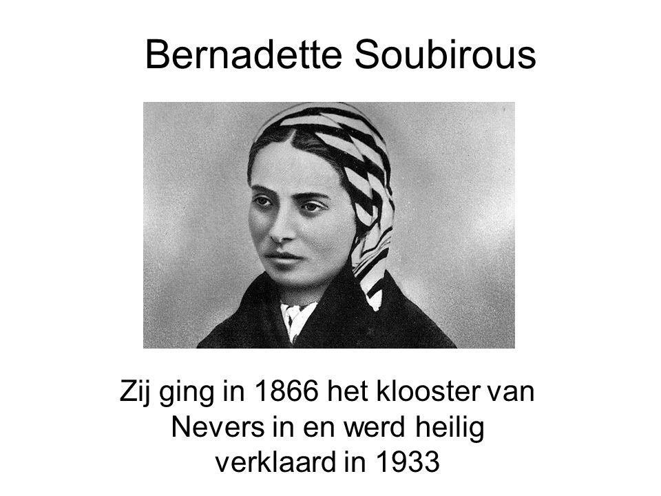 Bernadette Soubirous Zij ging in 1866 het klooster van Nevers in en werd heilig verklaard in 1933