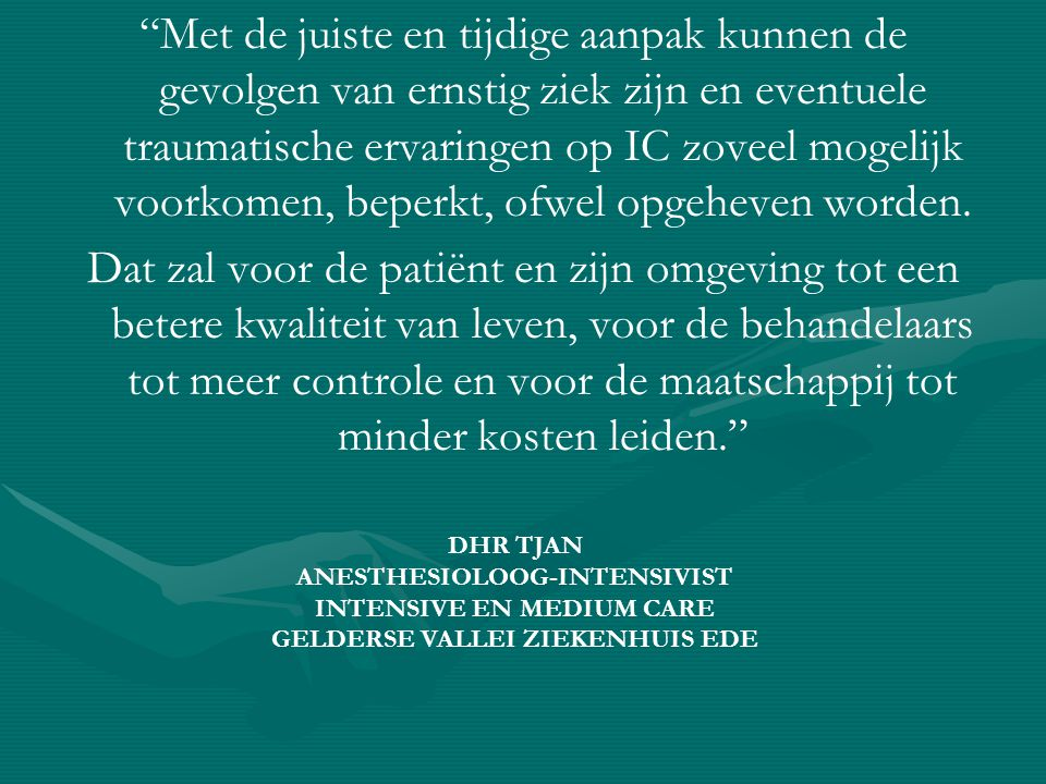 Met de juiste en tijdige aanpak kunnen de gevolgen van ernstig ziek zijn en eventuele traumatische ervaringen op IC zoveel mogelijk voorkomen, beperkt, ofwel opgeheven worden.