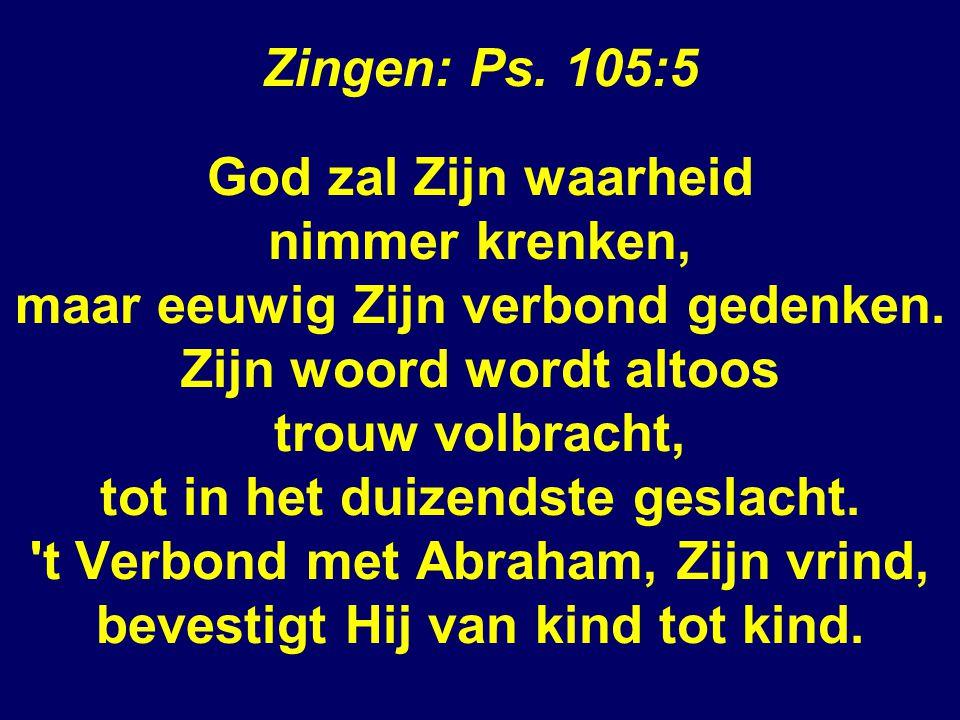 Zingen: Ps. 105:5 God zal Zijn waarheid nimmer krenken, maar eeuwig Zijn verbond gedenken.