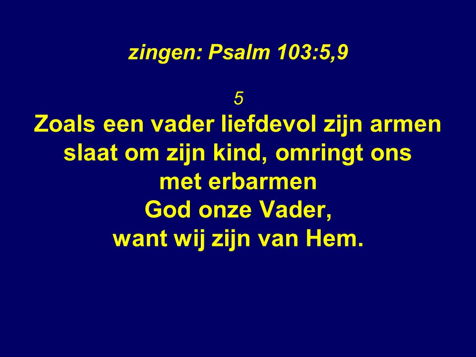 zingen: Psalm 103:5,9 5 Zoals een vader liefdevol zijn armen slaat om zijn kind, omringt ons met erbarmen God onze Vader, want wij zijn van Hem.