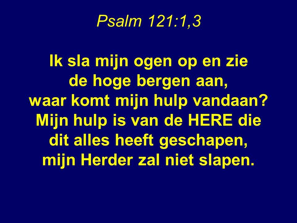 Psalm 121:1,3 Ik sla mijn ogen op en zie de hoge bergen aan, waar komt mijn hulp vandaan.