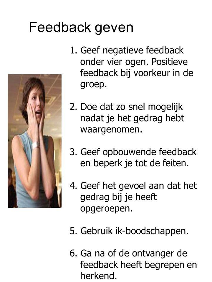 Feedback geven 1. Geef negatieve feedback onder vier ogen. Positieve feedback bij voorkeur in de groep.