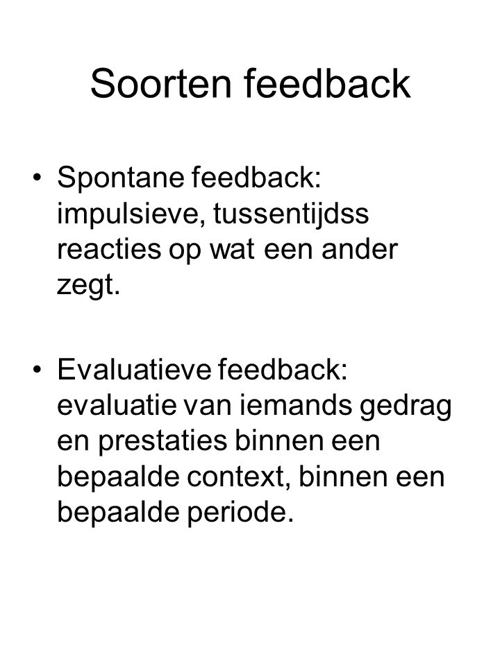 Soorten feedback Spontane feedback: impulsieve, tussentijdss reacties op wat een ander zegt.