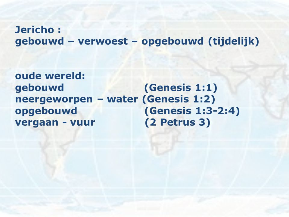 Jericho : gebouwd – verwoest – opgebouwd (tijdelijk) oude wereld: gebouwd (Genesis 1:1)