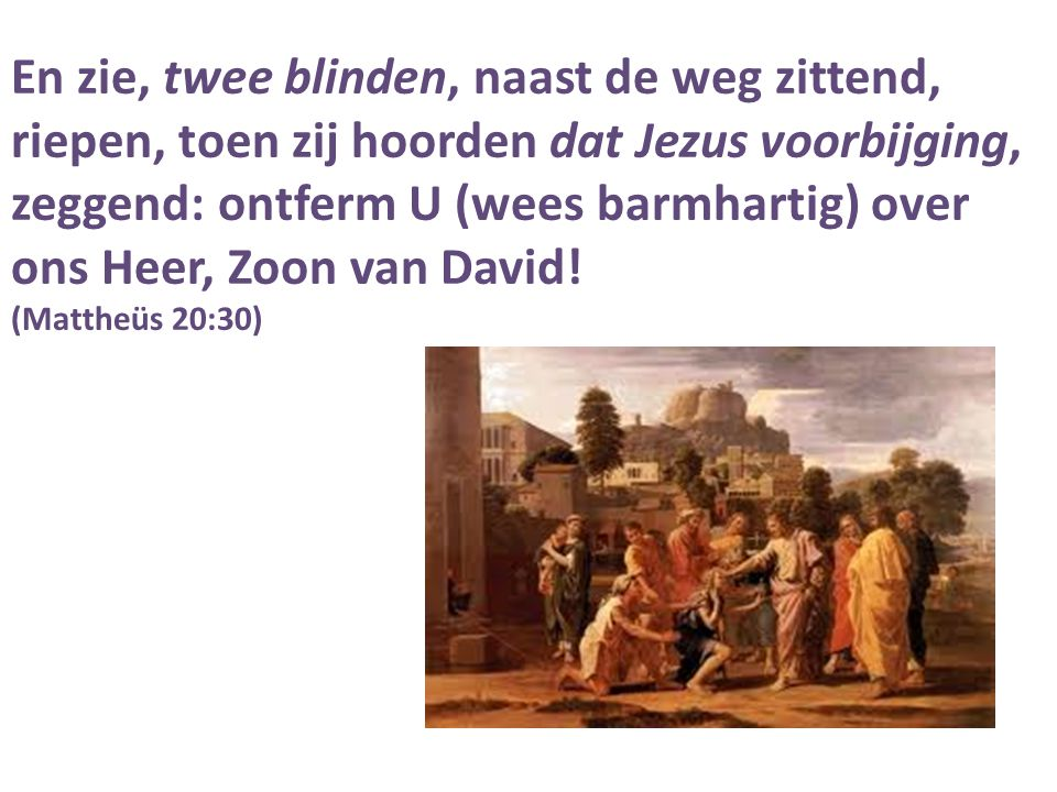 En zie, twee blinden, naast de weg zittend, riepen, toen zij hoorden dat Jezus voorbijging, zeggend: ontferm U (wees barmhartig) over ons Heer, Zoon van David!