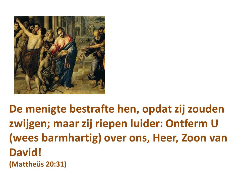De menigte bestrafte hen, opdat zij zouden zwijgen; maar zij riepen luider: Ontferm U (wees barmhartig) over ons, Heer, Zoon van David.