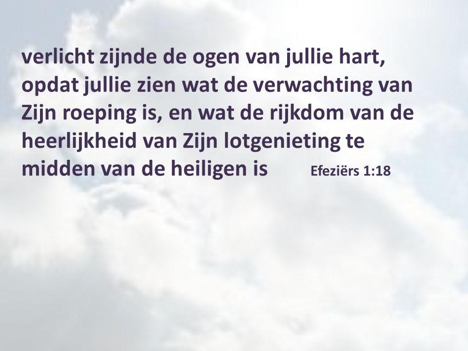 verlicht zijnde de ogen van jullie hart, opdat jullie zien wat de verwachting van Zijn roeping is, en wat de rijkdom van de heerlijkheid van Zijn lotgenieting te midden van de heiligen is Efeziërs 1:18