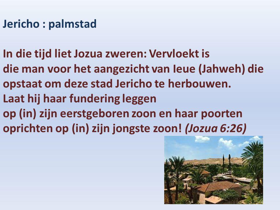 Jericho : palmstad In die tijd liet Jozua zweren: Vervloekt is.