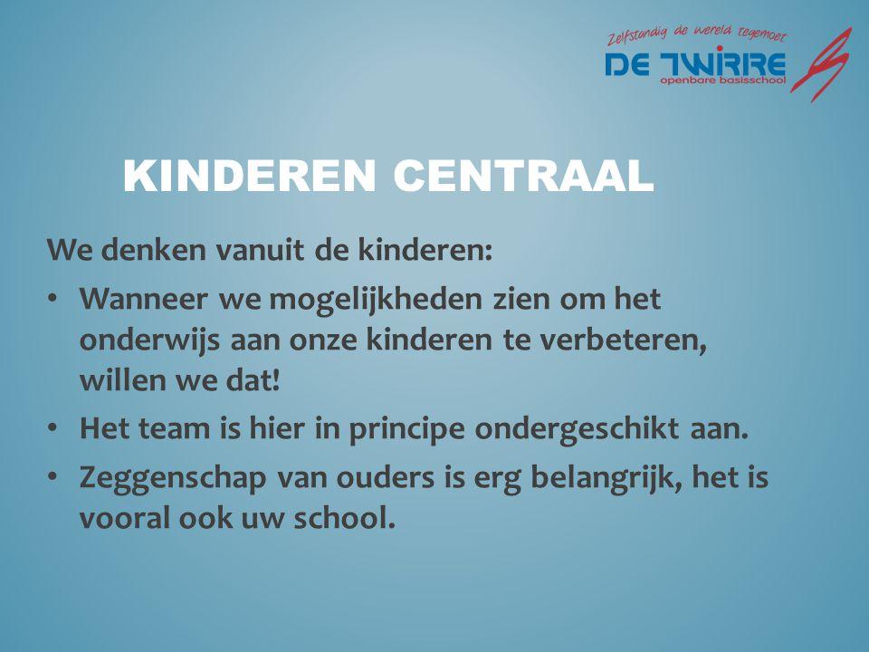 Kinderen centraal We denken vanuit de kinderen: