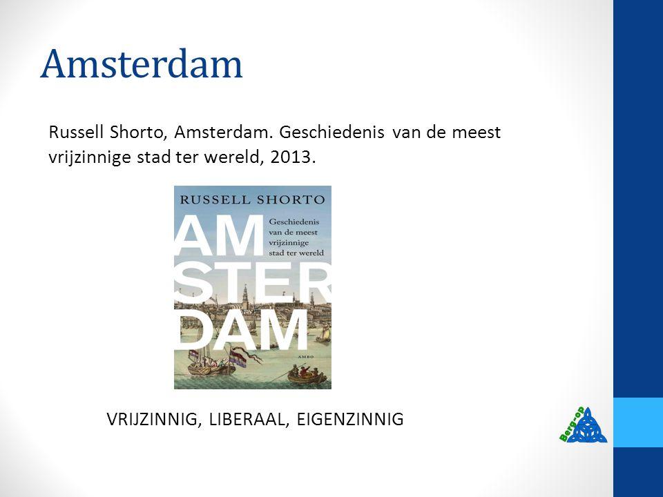 Amsterdam Russell Shorto, Amsterdam. Geschiedenis van de meest vrijzinnige stad ter wereld, 2013. VRIJZINNIG, LIBERAAL, EIGENZINNIG