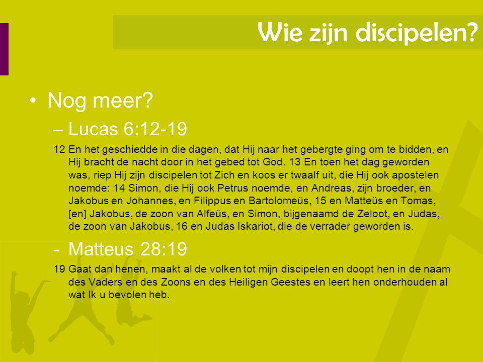 Wie zijn discipelen Nog meer Lucas 6:12-19 Matteus 28:19