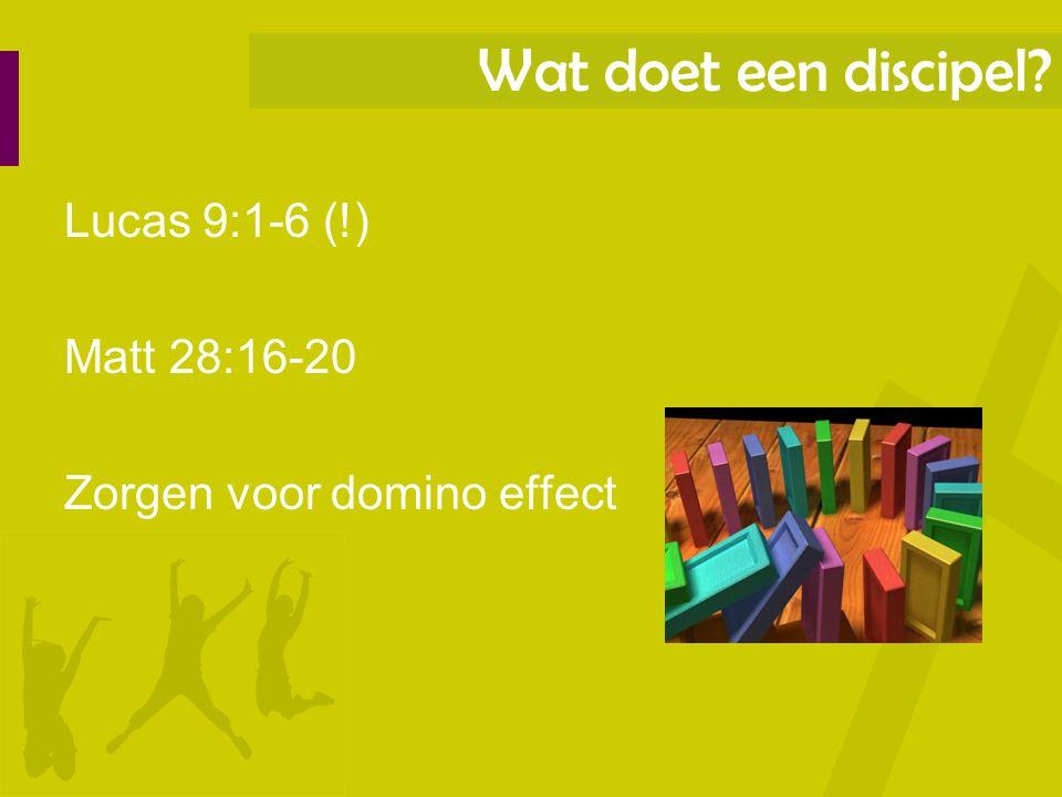 Wat doet een discipel Lucas 9:1-6 (!) Matt 28:16-20 Zorgen voor domino effect