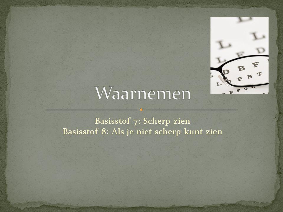 Basisstof 7: Scherp zien Basisstof 8: Als je niet scherp kunt zien