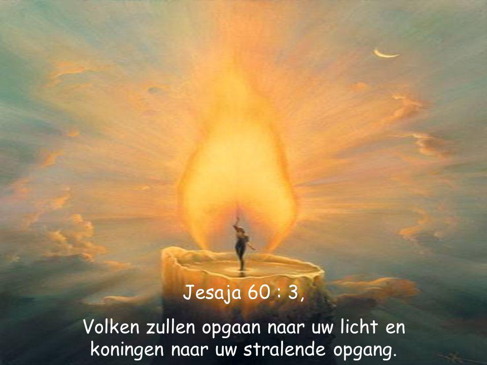 Jesaja 60 : 3, Volken zullen opgaan naar uw licht en koningen naar uw stralende opgang.