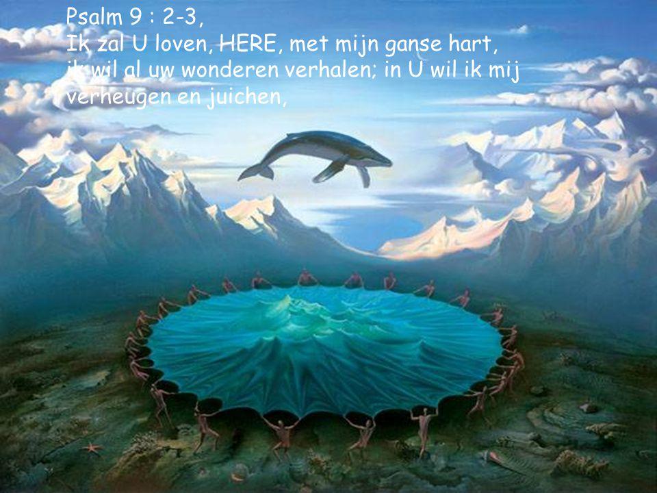 Psalm 9 : 2-3, Ik zal U loven, HERE, met mijn ganse hart, ik wil al uw wonderen verhalen; in U wil ik mij verheugen en juichen,