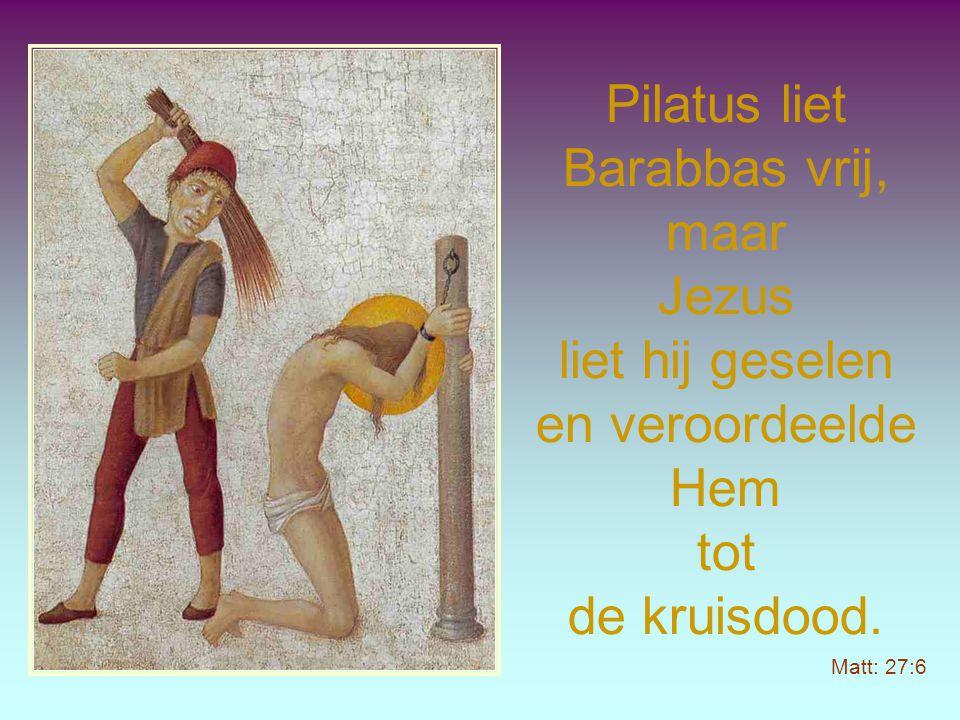 Pilatus liet Barabbas vrij, maar Jezus liet hij geselen en veroordeelde Hem tot de kruisdood.