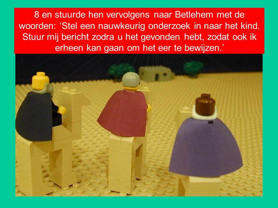 8 en stuurde hen vervolgens naar Betlehem met de woorden: 'Stel een nauwkeurig onderzoek in naar het kind.