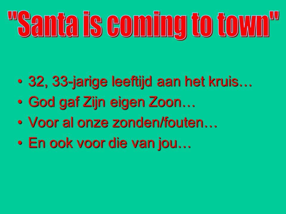 Santa is coming to town 32, 33-jarige leeftijd aan het kruis… God gaf Zijn eigen Zoon… Voor al onze zonden/fouten…