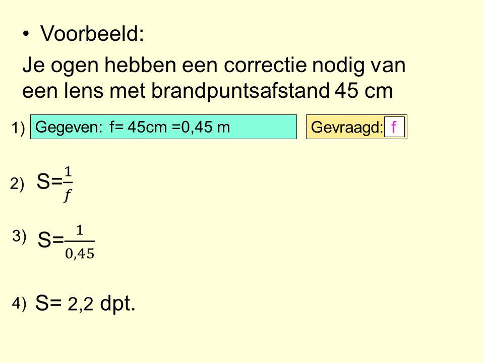 Voorbeeld: Je ogen hebben een correctie nodig van een lens met brandpuntsafstand 45 cm. 1) Gegeven: f= 45cm =0,45 m.