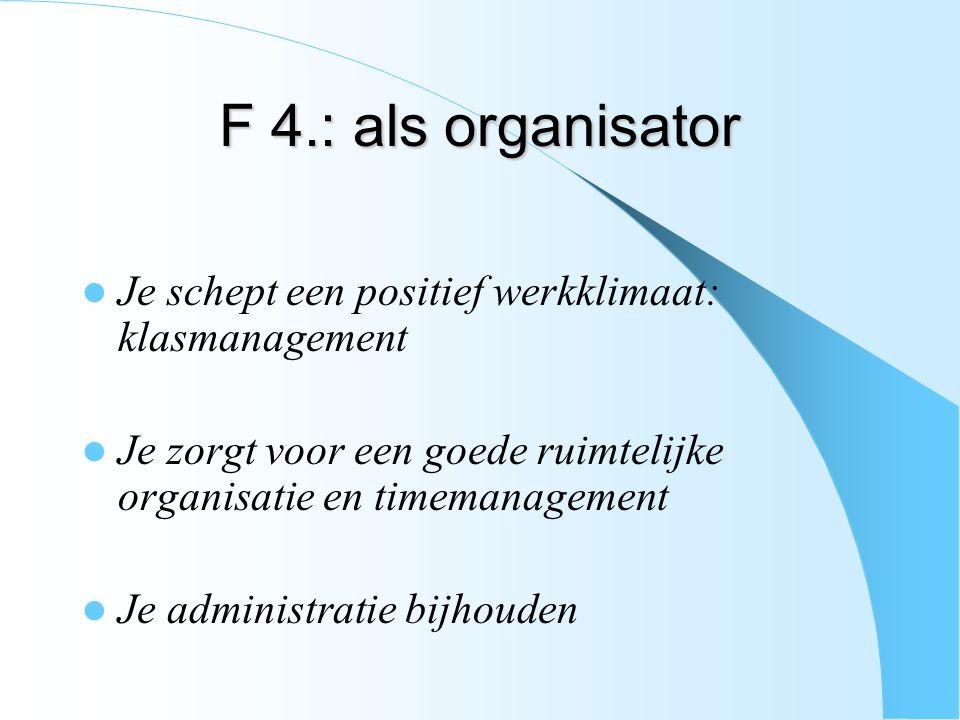 F 4.: als organisator Je schept een positief werkklimaat: klasmanagement. Je zorgt voor een goede ruimtelijke organisatie en timemanagement.