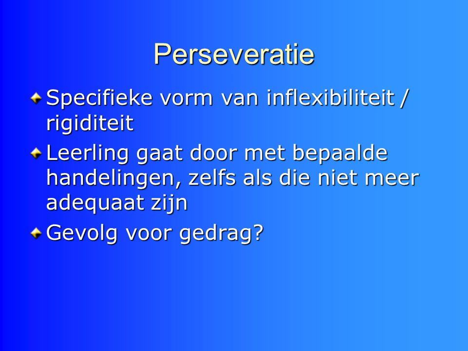 Perseveratie Specifieke vorm van inflexibiliteit / rigiditeit