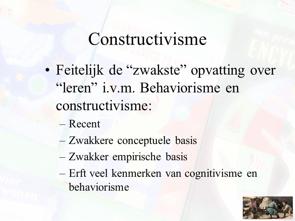 Constructivisme Feitelijk de zwakste opvatting over leren i.v.m. Behaviorisme en constructivisme: