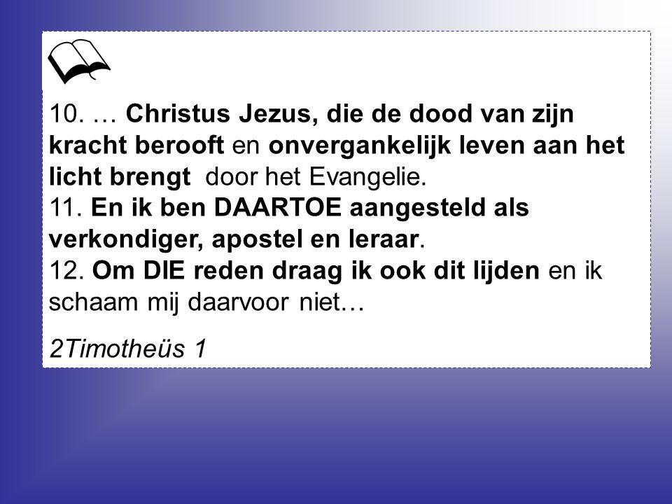 10. … Christus Jezus, die de dood van zijn kracht berooft en onvergankelijk leven aan het licht brengt door het Evangelie.