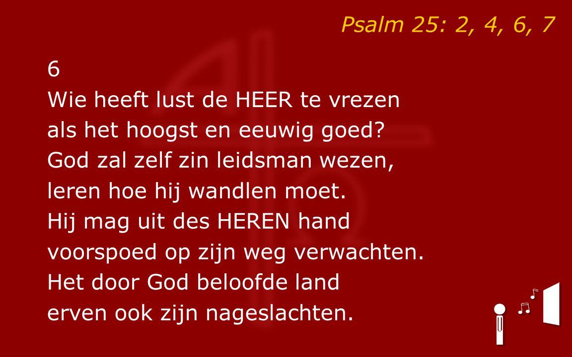Psalm 25: 2, 4, 6, 7 6. Wie heeft lust de HEER te vrezen. als het hoogst en eeuwig goed God zal zelf zin leidsman wezen,