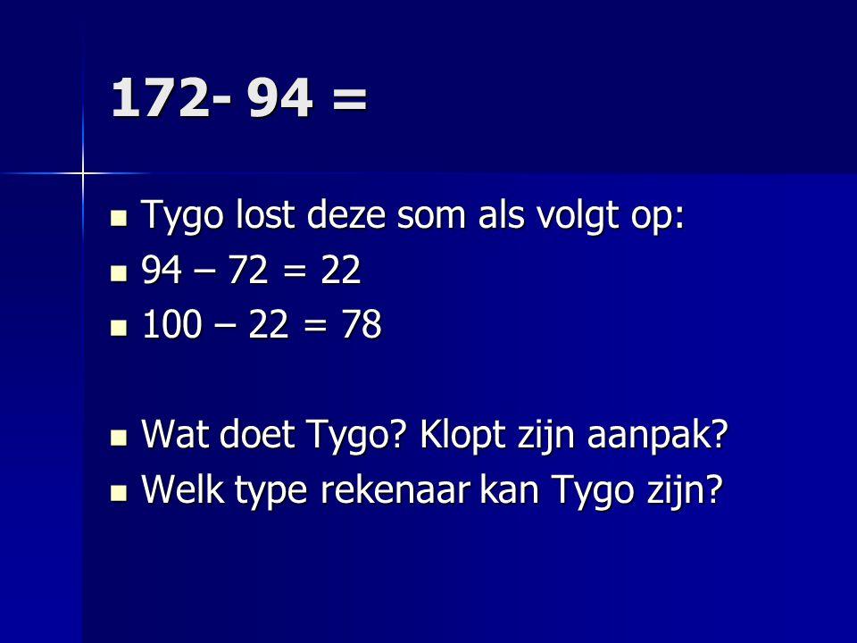 172- 94 = Tygo lost deze som als volgt op: 94 – 72 = 22 100 – 22 = 78