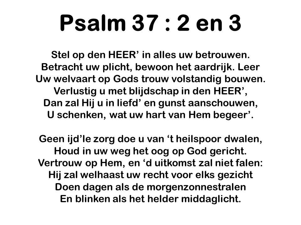 Psalm 37 : 2 en 3 Stel op den HEER' in alles uw betrouwen.