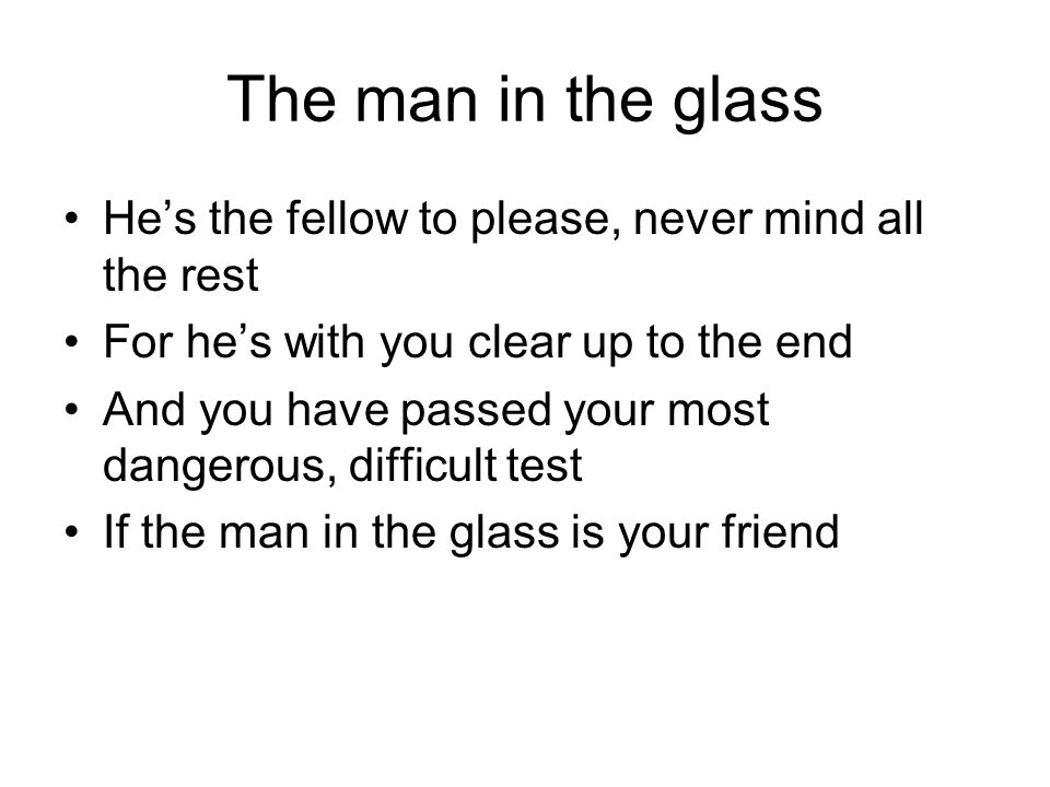 The man in the glass He's the fellow to please, never mind all the rest. For he's with you clear up to the end.