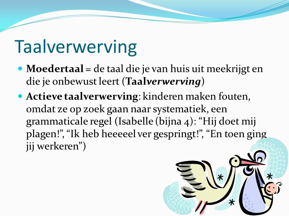 Taalverwerving Moedertaal = de taal die je van huis uit meekrijgt en die je onbewust leert (Taalverwerving)