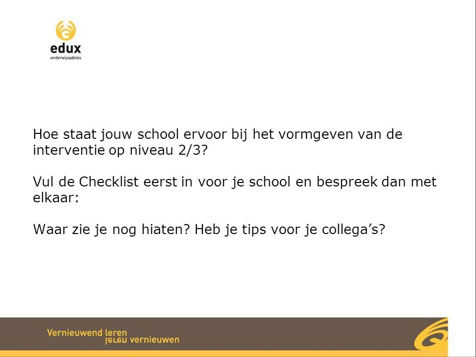Hoe staat jouw school ervoor bij het vormgeven van de interventie op niveau 2/3 Vul de Checklist eerst in voor je school en bespreek dan met elkaar: Waar zie je nog hiaten Heb je tips voor je collega's
