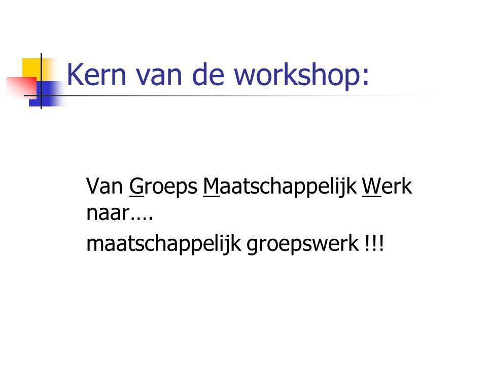 Kern van de workshop: Van Groeps Maatschappelijk Werk naar….