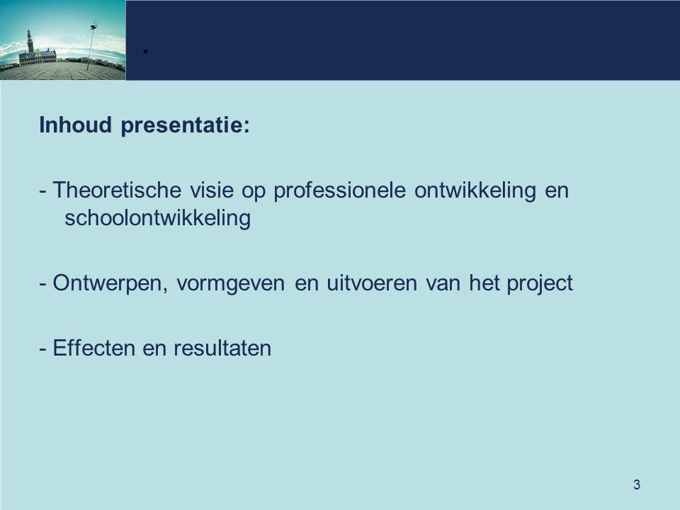 . Inhoud presentatie: - Theoretische visie op professionele ontwikkeling en schoolontwikkeling. - Ontwerpen, vormgeven en uitvoeren van het project.