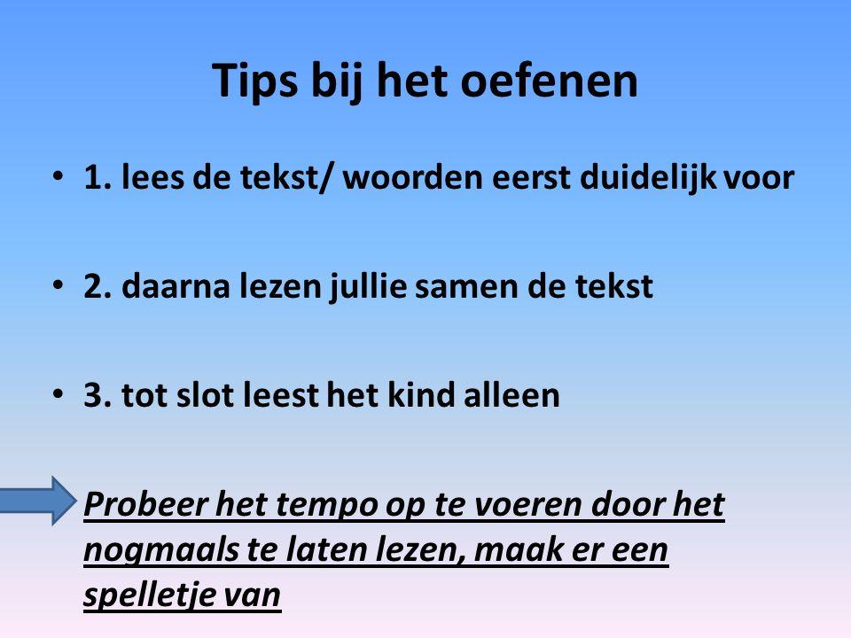 Tips bij het oefenen 1. lees de tekst/ woorden eerst duidelijk voor