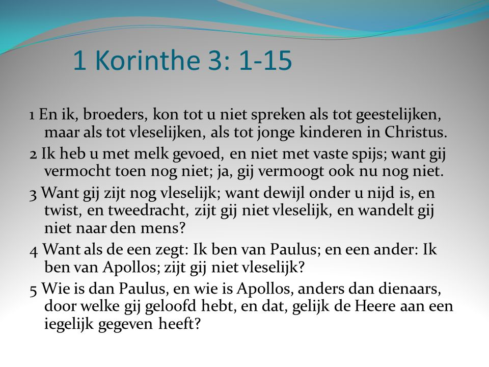 1 Korinthe 3: 1-15 1 En ik, broeders, kon tot u niet spreken als tot geestelijken, maar als tot vleselijken, als tot jonge kinderen in Christus.