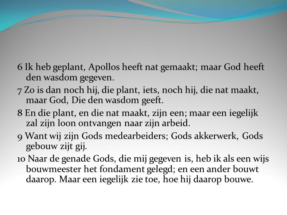 6 Ik heb geplant, Apollos heeft nat gemaakt; maar God heeft den wasdom gegeven.