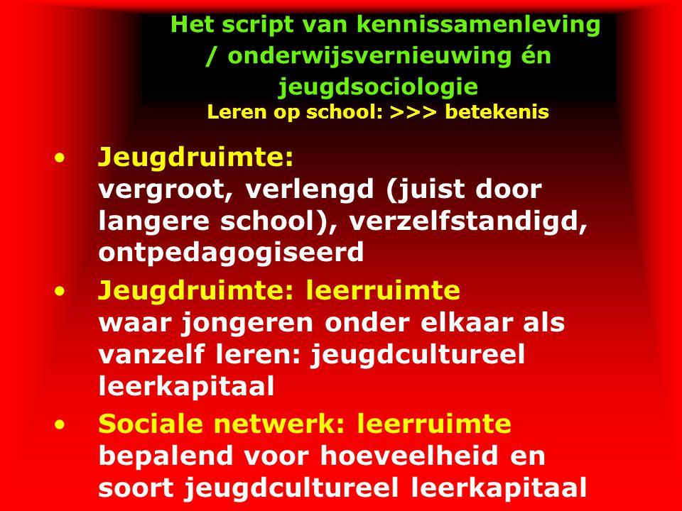 Het script van kennissamenleving / onderwijsvernieuwing én jeugdsociologie Leren op school: >>> betekenis