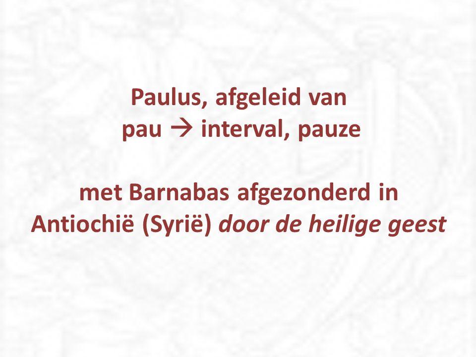 Paulus, afgeleid van pau  interval, pauze met Barnabas afgezonderd in Antiochië (Syrië) door de heilige geest